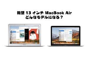 新型13インチ MacBook Airはどんなモデルに?